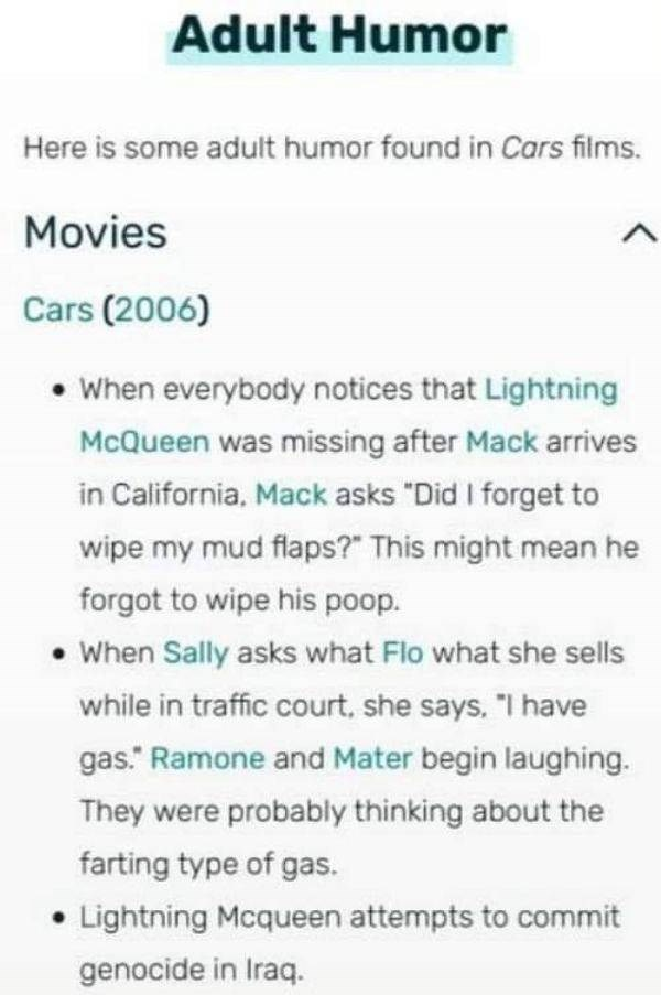 "Text - Adult Humor Here is some adult humor found in Cars films. Movies Cars (2006) When everybody notices that Lightning McQueen was missing after Mack arrives in California, Mack asks ""Did I forget to wipe my mud flaps?"" This might mean he forgot to wipe his poop. When Sally asks what Flo what she sells while in traffic court, she says. ""I have gas. Ramone and Mater begin laughing. They were probably thinking about the farting type of gas. Lightning Mcqueen attempts to commit genocide in Iraq."