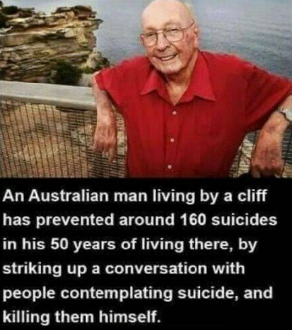 People - An Australian man living by a cliff has prevented around 160 suicides in his 50 years of living there, by striking up a conversation with people contemplating suicide, and killing them himself.