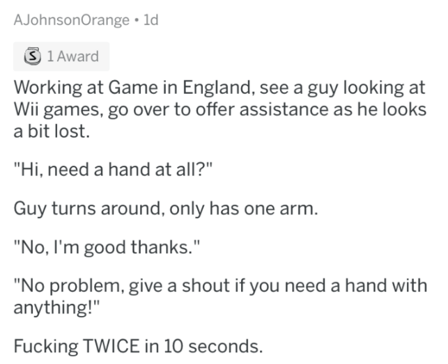 "Text - AJohnsonOrange 1d S 1 Award Working at Game in England, see a guy looking at Wii games, go over to offer assistance as he looks a bit lost. ""Hi, need a hand at all?"" Guy turns around, only has one arm. ""No, I'm good thanks."" ""No problem, give a shout if you need a hand with anything!"" Fucking TWICE in 10 seconds."