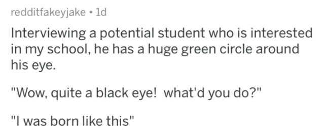 "Text - redditfakeyjake 1d Interviewing a potential student who is interested in my school, he has a huge green circle around his eye. ""Wow, quite a black eye! what'd you do?"" ""I was born like this"""