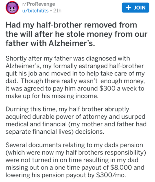 Text - r/ProRevenge JOIN u/bitchitits 21h Had my half-brother removed from the will after he stole money from our father with Alzheimer's. Shortly after my father was diagnosed with Alzheimer's, my formally estranged half-brother quit his job and moved in to help take care of my dad. Though there really wasn't enough money it was agreed to pay him around $300 a week to make up for his missing income. Durning this time, my half brother abruptly acquired durable power of attorney and usurped medic