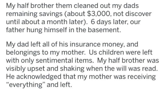 """Text - My half brother them cleaned out my dads remaining savings (about $3,000, not discover until about a month later). 6 days later, our father hung himself in the basement. My dad left all of his insurance money, and belongings to my mother. Us children were left with only sentimental items. My half brother was visibly upset and shaking when the will was read. He acknowledged that my mother was receiving """"everything"""" and left."""