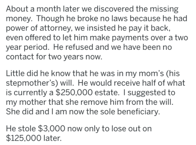 Text - About a month later we discovered the missing money. Though he broke no laws because he had power of attorney, we insisted he pay it back, even offered to let him make payments over a two year period. He refused and we have been no contact for two years now. Little did he know that he was in my mom's (his stepmother's) will. He would receive half of what is currently a $250,000 estate. I suggested to my mother that she remove him from the will. She did and I am now the sole beneficiary. H
