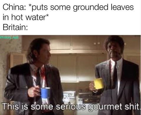 Text - China: *puts some grounded leaves in hot water* Britain: history lad This is some sertous gourmet shit.