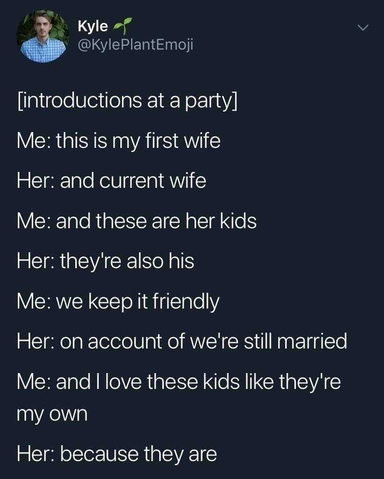 Text - Kyle @KylePlantEmoji lintroductions at a party] Me: this is my first wife Her: and current wife Me: and these are her kids Her: they're also his Me: we keep it friendly Her: on account of we're still married Me: and I love these kids like they're my own Her: because they are