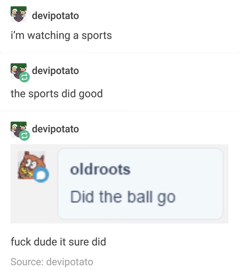 Text - devipotato i'm watching a sports devipotato the sports did good devipotato oldroots Did the ball go fuck dude it sure did Source: devipotato