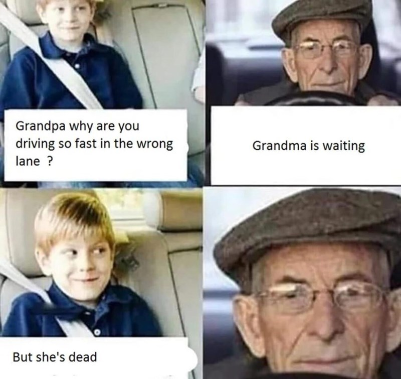 Face - Grandpa why are you driving so fast in the wrong Grandma is waiting lane? But she's dead