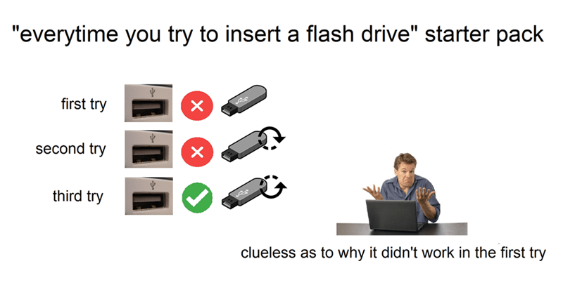 "Output device - ""everytime you try to insert a flash drive"" starter pack first try second try third try clueless as to why it didn't work in the first try"
