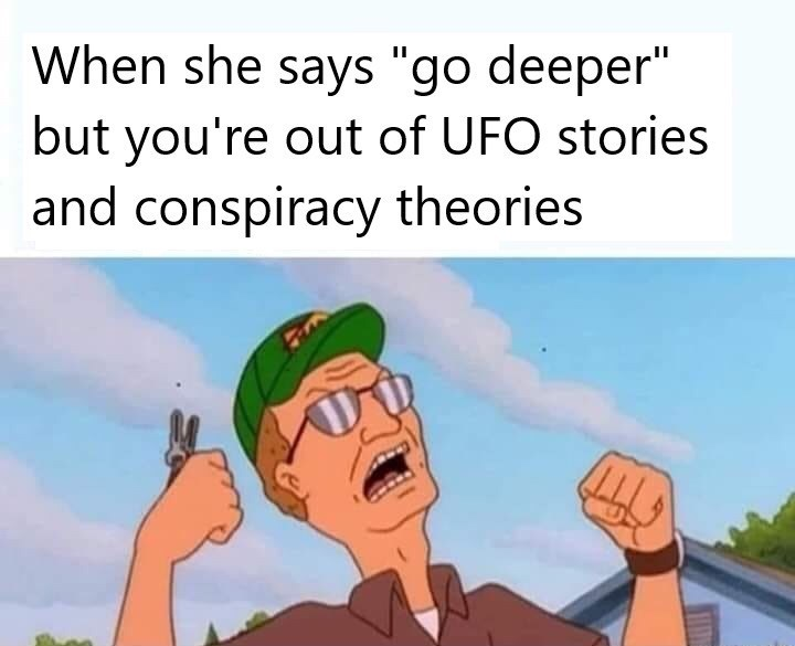 "Cartoon - When she says ""go deeper"" but you're out of UFO stories and conspiracy theories"