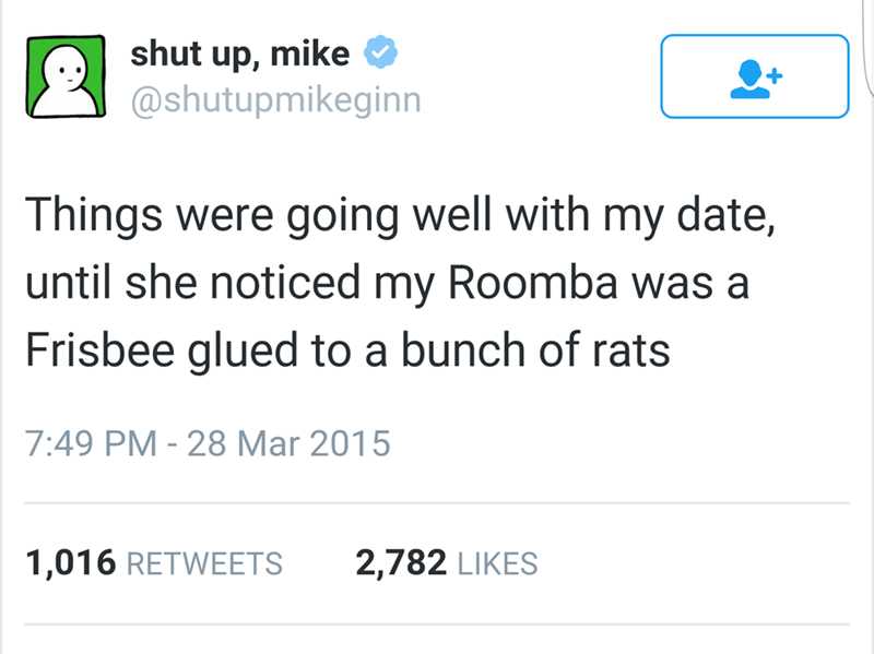 Text - shut up, mike @shutupmikeginn Things were going well with until she noticed my Roomba was a date, my Frisbee glued to a bunch of rats 7:49 PM - 28 Mar 2015 2,782 LIKES 1,016 RETWEETS