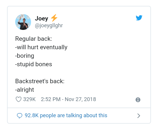 Text - Joey @joeygllghr Regular back: -will hurt eventually -boring -stupid bones Backstreet's back: -alright 2:52 PM - Nov 27, 2018 329K 92.8K people are talking about this