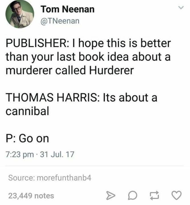 Text - Tom Neenan @TNeenan PUBLISHER: I hope this is better than your last book idea about a murderer called Hurderer THOMAS HARRIS: Its about a cannibal P: Go on 7:23 pm 31 Jul. 17 Source: morefunthanb4 23,449 notes
