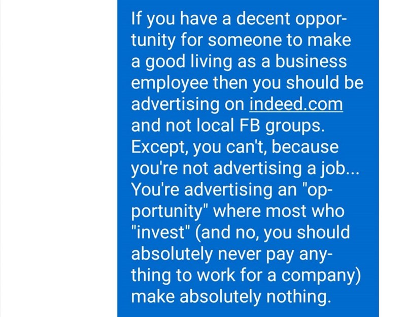 "Text - If you have a decent oppor- tunity for someone to make a good living as a business employee then you should be advertising on indeed.com and not local FB groups. Except, you can't, because you're not advertising a job... You're advertising an ""op- portunity"" where most who ""invest"" (and no, you should absolutely never pay any- thing to work for a company) make absolutely nothing."
