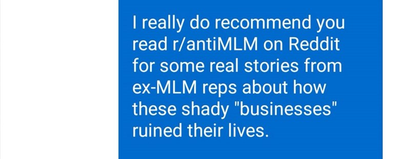 "Text - I really do recommend you read r/antiMLM on Reddit for some real stories from ex-MLM reps about how these shady ""businesses"" ruined their lives."