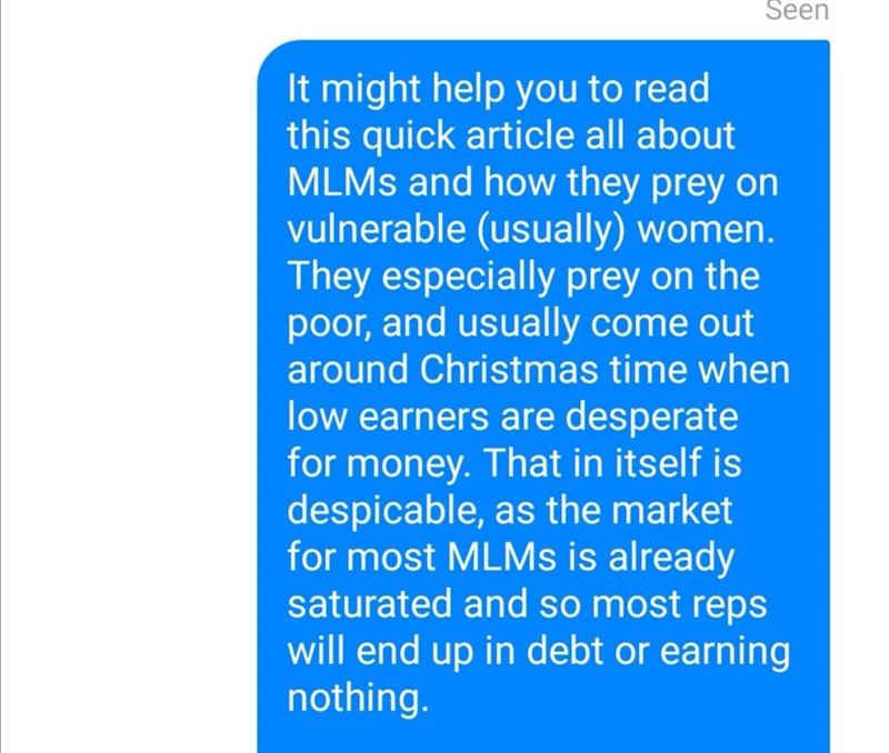 Text - Seen It might help you to read this quick article all about MLMS and how they prey on vulnerable (usually) women. They especially prey on the poor, and usually come out around Christmas time when low earners are desperate for money. That in itself is despicable, as the market for most MLMS is already saturated and so most reps will end up in debt or earning nothing.