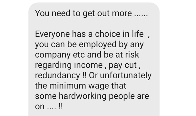 Text - You need to get out more ..... Everyone has a choice in life, you can be employed by any company etc and be at risk regarding income , pay cut, redundancy!! Or unfortunately the minimum wage that some hardworking people are on .... !!