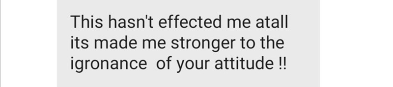 Text - This hasn't effected me atall its made me stronger to the igronance of your attitude!!