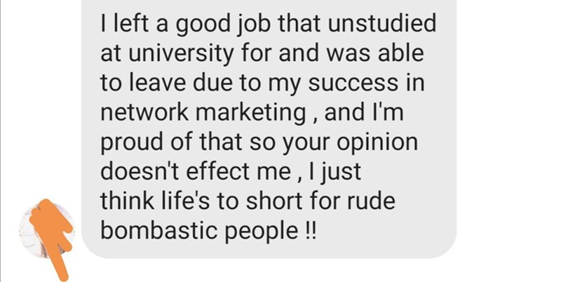 Text - I left a good job that unstudied at university for and was able to leave due to my success in network marketing, and I'm proud of that so your opinion doesn't effect me, I just think life's to short for rude bombastic people !!