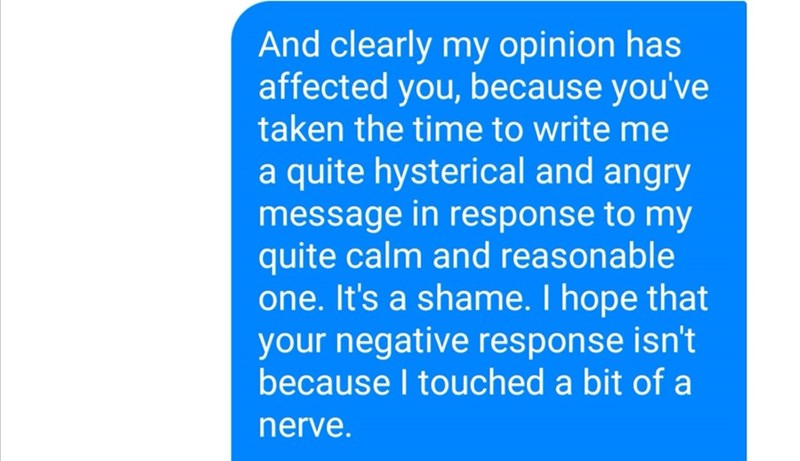 Text - And clearly my opinion has affected you, because you've taken the time to write me a quite hysterical and angry message in response to my quite calm and reasonable one. It's a shame. I hope that your negative response isn't because I touched a bit of a nerve.