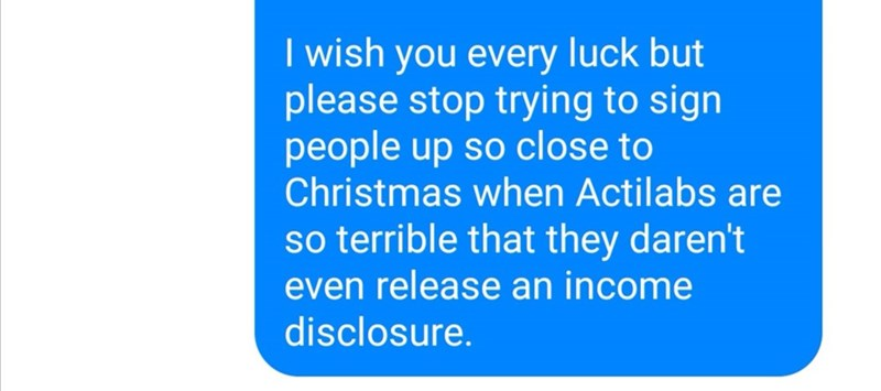 Text - I wish you every luck but please stop trying to sign people up so close to Christmas when Actilabs are so terrible that they daren't even release an income disclosure.