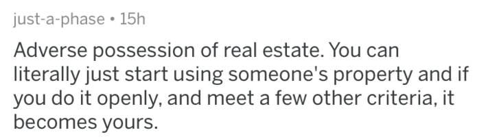 Text - just-a-phase 15h Adverse possession of real estate. You literally just start using someone's property and if you do it openly, and meet a few other criteria, it becomes yours