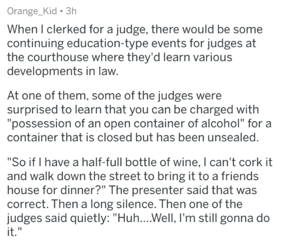 "Text - Orange_Kid 3h When I clerked for a judge, there would be some continuing education-type events for judges at the courthouse where they'd learn various developments in law. At one of them, some of the judges were surprised to learn that you can be charged with ""possession of an open container of alcohol"" for a container that is closed but has been unsealed. ""So if I have a half-full bottle of wine, I can't cork it and walk down the street to bring it to a friends house for dinner?"" The pre"
