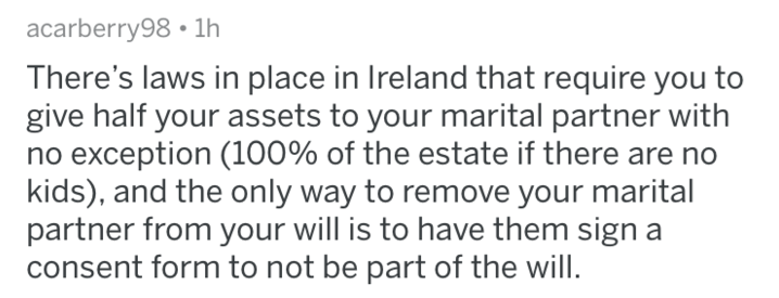 Text - acarberry98 1lh There's laws in place in Ireland that require you to give half your assets to your marital partner with no exception (100% of the estate if there are no kids), and the only way to remove your marital partner from your will is to have them sign a consent form to not be part of the will.