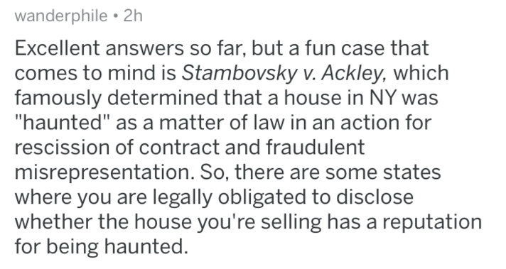 "Text - wanderphile 2h Excellent answers so far, but a fun case that comes to mind is Stambovsky v. Ackley, which famously determined that a house in NY ""haunted"" as a matter of law in an action for rescission of contract and fraudulent misrepresentation. So, there are some states where you are legally obligated to disclose whether the house you're selling has a reputation for being haunted."