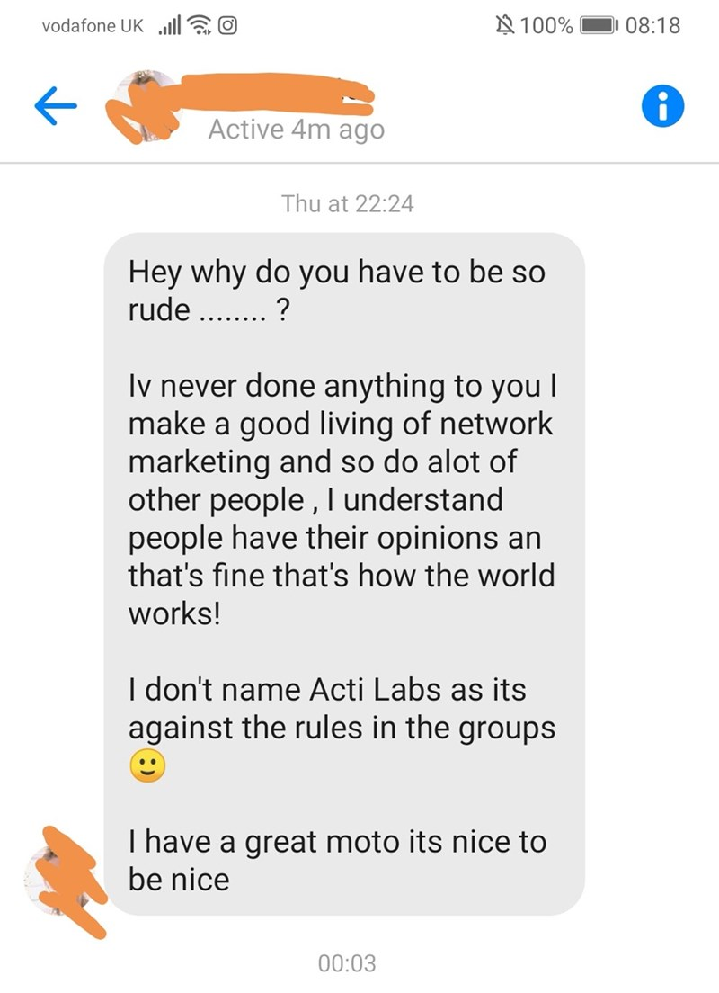 Text - 100% 08:18 vodafone UK Active 4m ago Thu at 22:24 Hey why do you have to be so rude. ? Iv never done anything to you l make a good living of network marketing and so do alot of other people, I understand people have their opinions an that's fine that's how the world works! I don't name Acti Labs as its against the rules in the groups I have a great moto its nice to be nice 00:03