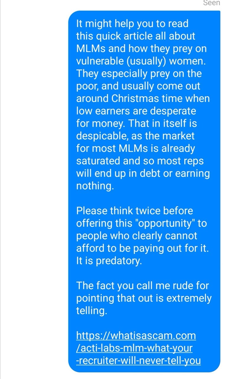 "Text - Seen It might help you to read this quick article all about MLMS and how they prey on vulnerable (usually) women. They especially prey on the poor, and usually come out around Christmas time when low earners are desperate for money. That in itself is despicable, as the market for most MLMS is already saturated and so most reps will end up in debt or earning nothing. Please think twice before offering this ""opportunity"" to people who clearly cannot afford to be paying out for it. It is pre"
