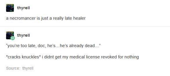 """Text - thyrell a necromancer is just a really late healer thyrell """"you're too late, doc, he'... he's already dead... cracks knuckles i didnt get my medical license revoked for nothing Source: thyrell"""