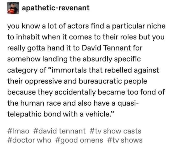 """Text - apathetic-revenant you know a lot of actors find a particular niche to inhabit when it comes to their roles but you really gotta hand it to David Tennant for somehow landing the absurdly specific category of """"immortals that rebelled against their oppressive and bureaucratic people because they accidentally became too fond of the human race and also have a quasi- telepathic bond with a vehicle."""" #Imao #david tennant #tv show casts #doctor who #good omens #tv shows"""