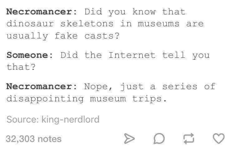 Text - Necromancer: Did you know that dinosaur skeletons in museums are usually fake casts? Someone Did the Internet tell you that? Necromancer Nope, just a series of disappointing museum trips Source: king-nerdlord 32,303 notes