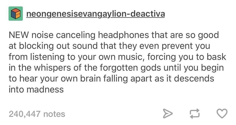 Text - neongenesisevangaylion-deactiva NEW noise canceling headphones that are so good at blocking out sound that they even prevent you from listening to your own music, forcing you to bask in the whispers of the forgotten gods until you begin to hear your own brain falling apart as it descends into madness 240,447 notes