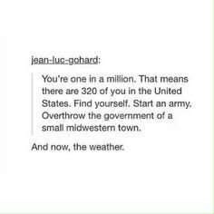 Text - jean-lu-gohard: You're one in a million. That means there are 320 of you in the United States. Find yourself. Start an army, Overthrow the government of a small midwestern town. And now, the weather.