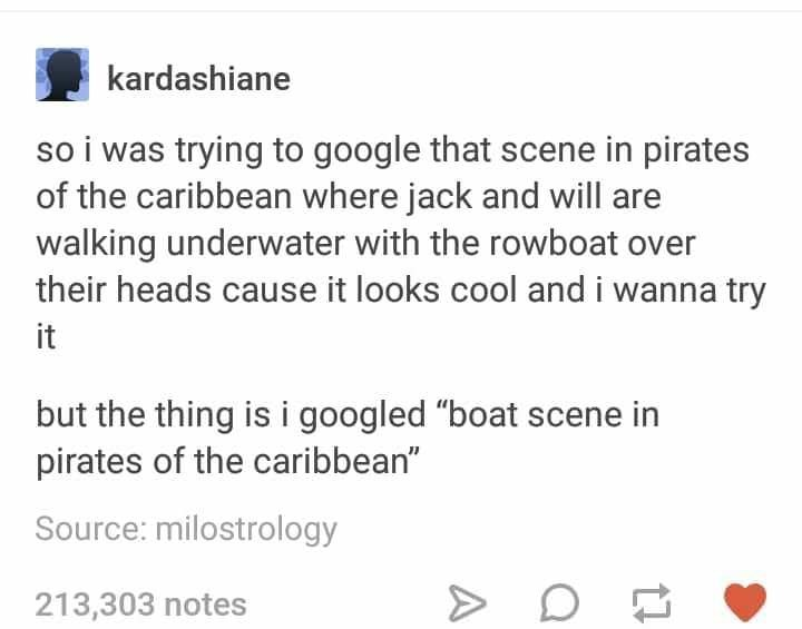 """Text - kardashiane so i was trying to google that scene in pirates of the caribbean where jack and will are walking underwater with the rowboat over their heads cause it looks cool and i wanna try it but the thing is i googled """"boat scene in pirates of the caribbean"""" Source: milostrology 213,303 notes"""