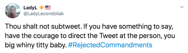 Text - LadyL @LadyLecondoliak Thou shalt not subtweet. If you have something to say, have the courage to direct the Tweet at the person, you big whiny titty baby.#RejectedCommandments