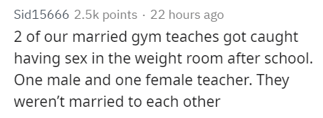 Text - Sid15666 2.5k points 22 hours ago 2 of our married gym teaches got caught having sex in the weight room after school. One male and one female teacher. They weren't married to each other