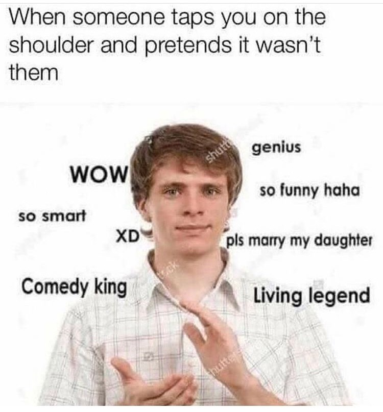 Text - When someone taps you on the shoulder and pretends it wasn't them wOW genius shutt so smart so funny haha XD pls marry my daughter Comedy king ck Living legend thutter