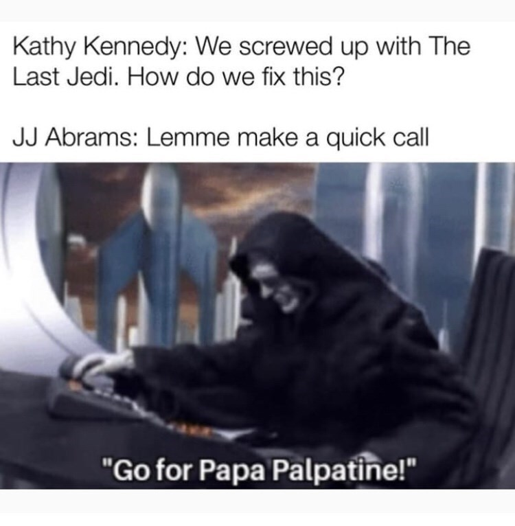 """Human - Kathy Kennedy: We screwed up with The Last Jedi. How do we fix this? JJ Abrams: Lemme make a quick call """"Go for Papa Palpatine!"""""""