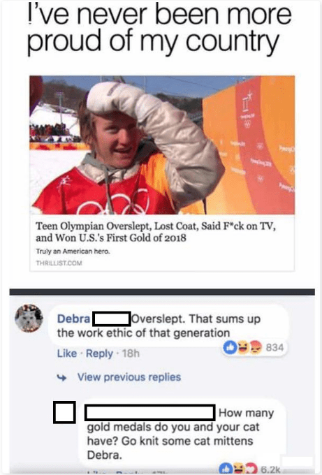 """Text - I've never been more proud of my country Teen Olympian Overslept, Lost Coat, Said F""""ck on TV, and Won U.S.'s First Gold of 2018 Truly an American hero. THRILLIST.COM overslept. That sums up Debra the work ethic of that generation Like Reply 18h 834 View previous replies How many gold medals do you and your cat have? Go knit some cat mittens Debra. 6.2k"""