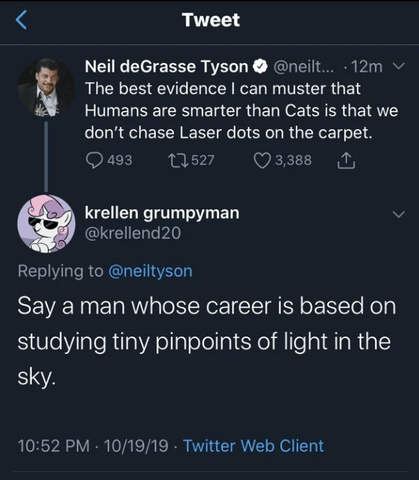 Text - Tweet Neil deGrasse Tyson @neil...12m The best evidence I can muster that Humans are smarter than Cats is that we don't chase Laser dots on the carpet. t2527 493 3,388 krellen grumpyman @krellend20 Replying to @neiltyson Say a man whose career is based on studying tiny pinpoints of light in the sky. 10:52 PM 10/19/19 Twitter Web Client