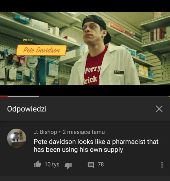 Product - WITH: Pete Davidson Perry frick Odpowiedzi X J. Bishop 2 miesiące temu Pete davidson looks like a pharmacist that has been using his own supply 10 tys 78