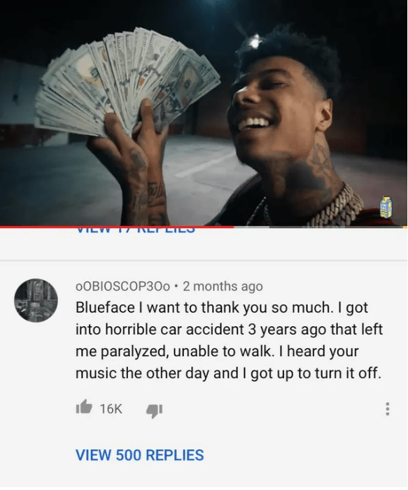 Text - VILW 17 LT CILS oOBIOSCOP300 2 months ago Blueface I want to thank you so much. I got into horrible car accident 3 years ago that left me paralyzed, unable to walk. I heard your music the other day and I got up to turn it off. 16K VIEW 500 REPLIES