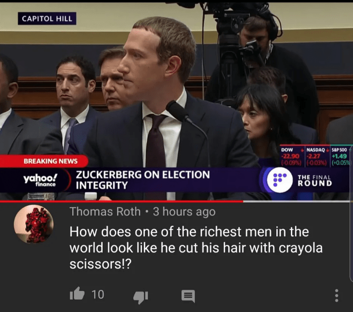 News - CAPITOL HILL NASDAQ SAP 500 +1.49 DOW -22.90 2.27 (0.09%) (0.03%) (+0.05% BREAKING NEWS ZUCKERBERG ON ELECTION INTEGRITY yahoo! THE FINAL ROUND finance Thomas Roth 3 hours ago How does one of the richest men in the world look like he cut his hair with crayola scissors!? 10
