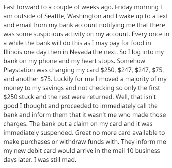 Text - Fast forward to a couple of weeks ago. Friday morning I am outside of Seattle, Washington and I wake up to a text and email from my bank account notifying me that there was some suspicious activity on my account. Every once in a while the bank will do this as I may pay for food in Illinois one day then in Nevada the next. So I log into my bank on my phone and my heart stops. Somehow Playstation was charging my card $250, $247, $247, $75, and another $75. Luckily for me I moved a majority