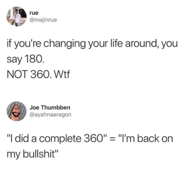 "Text - rue @majinrue if you're changing your life around, you say 180. NOT 360. Wtf Joe Thumbben @ayahnaaragon ""I did a complete 360"" = ""I'm back my bullshit"""