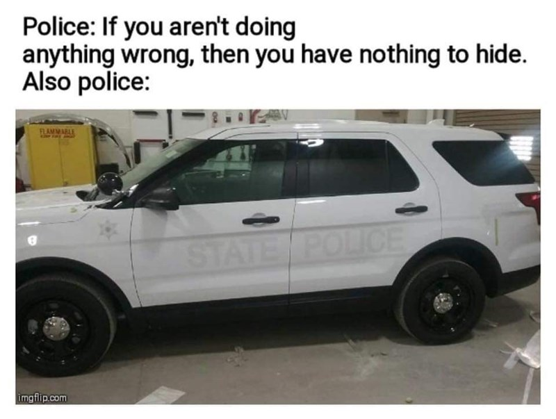 Land vehicle - Police: If you aren't doing anything wrong, then you have nothing to hide. Also police: AV FLAMMABLE STATE POLICE imgflip.com