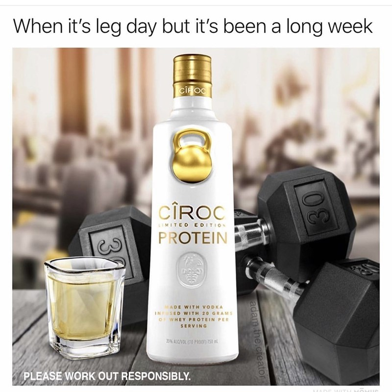 Product - When it's leg day but it's been a long week CIFOO CIROC LIMITEO EDITIO PROTEIN ADE WITH VODKA INFUSED WITH 20 GRAMS OF WHEY PROTEIN PER SERVING % ALCVL (70PRFn 750 PLEASE WORK OUT RESPONSIBLY. adam.the.creator