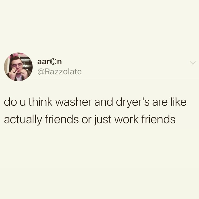 Text - aarOn @Razzolate do u think washer and dryer's are like actually friends or just work friends